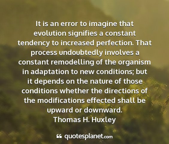 Thomas h. huxley - it is an error to imagine that evolution...