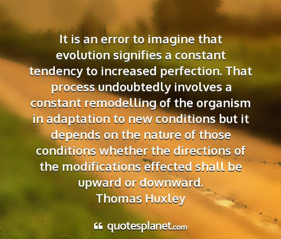 Thomas huxley - it is an error to imagine that evolution...