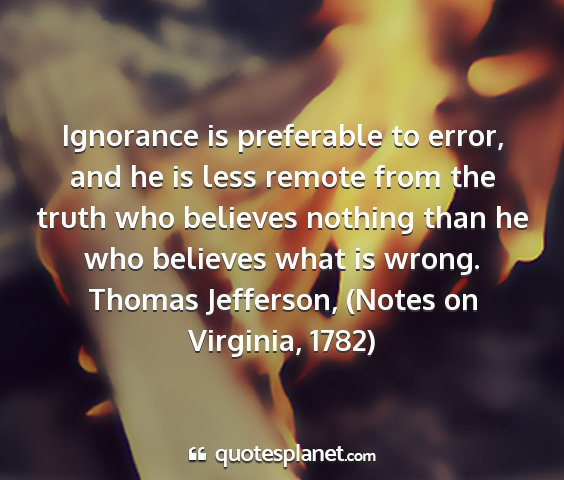 Thomas jefferson, (notes on virginia, 1782) - ignorance is preferable to error, and he is less...