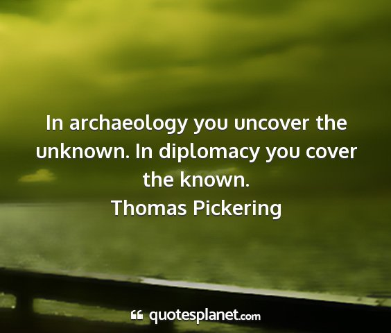 Thomas pickering - in archaeology you uncover the unknown. in...
