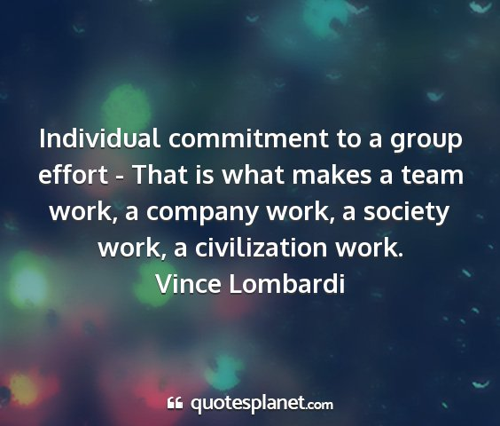 Vince lombardi - individual commitment to a group effort - that is...
