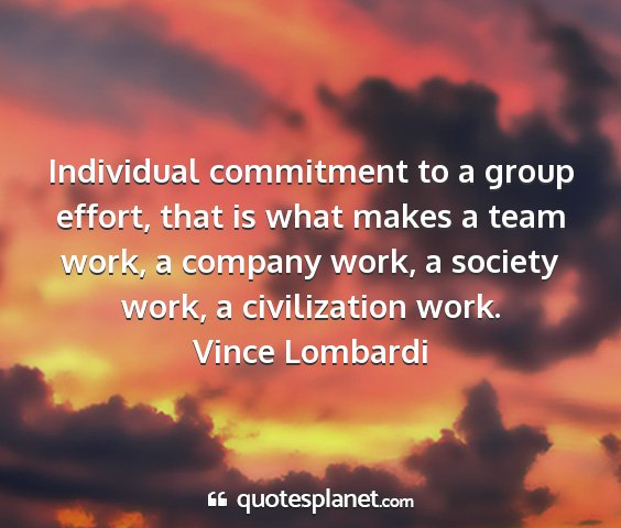 Vince lombardi - individual commitment to a group effort, that is...