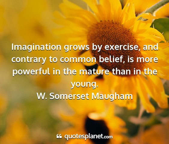 W. somerset maugham - imagination grows by exercise, and contrary to...
