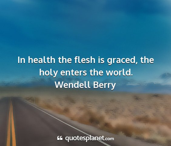 Wendell berry - in health the flesh is graced, the holy enters...