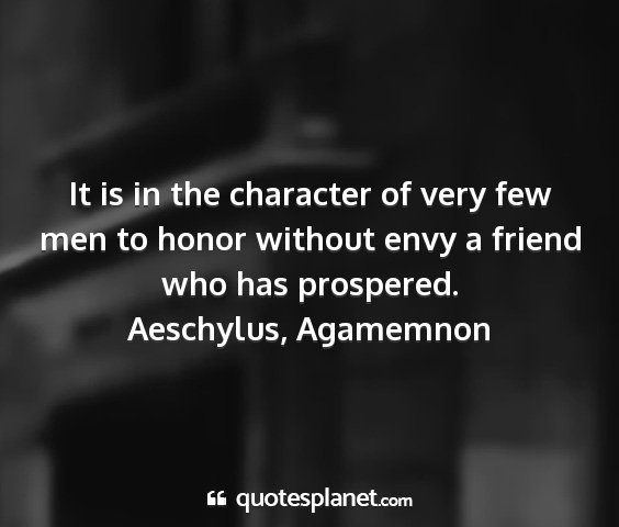 Aeschylus, agamemnon - it is in the character of very few men to honor...