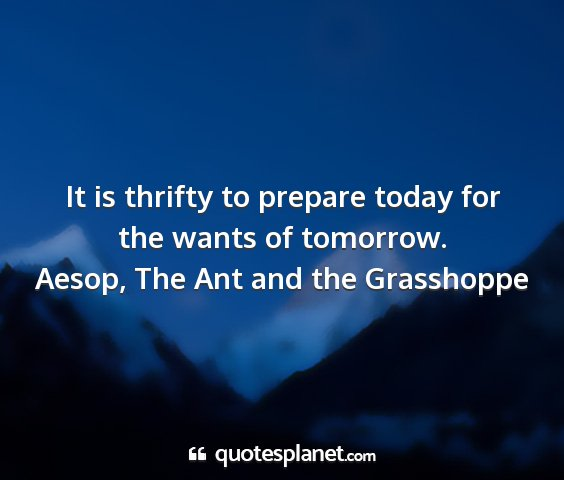 Aesop, the ant and the grasshoppe - it is thrifty to prepare today for the wants of...