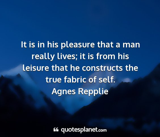 Agnes repplie - it is in his pleasure that a man really lives; it...