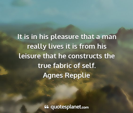 Agnes repplie - it is in his pleasure that a man really lives it...