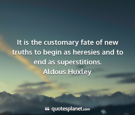 Aldous huxley - it is the customary fate of new truths to begin...