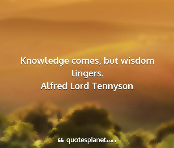Alfred lord tennyson - knowledge comes, but wisdom lingers....