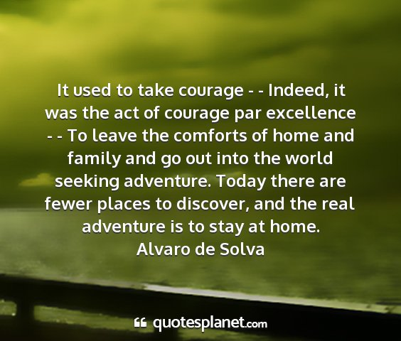 Alvaro de solva - it used to take courage - - indeed, it was the...