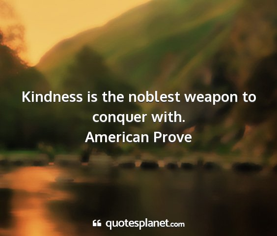 American prove - kindness is the noblest weapon to conquer with....