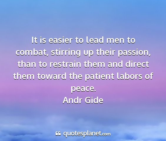 Andr gide - it is easier to lead men to combat, stirring up...
