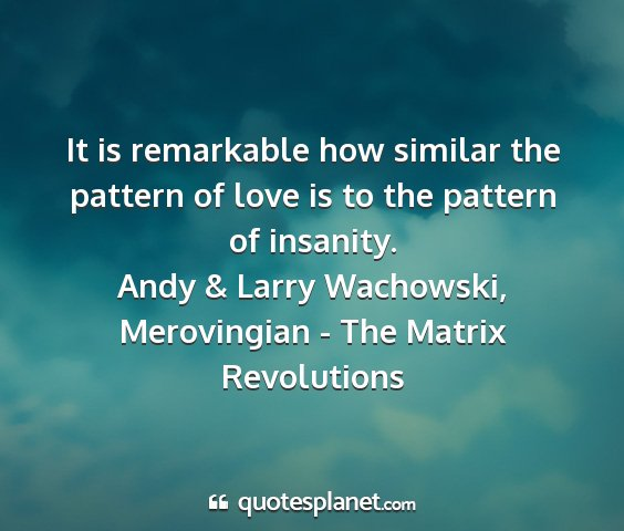Andy & larry wachowski, merovingian - the matrix revolutions - it is remarkable how similar the pattern of love...
