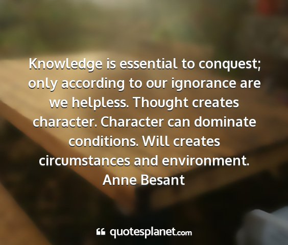 Anne besant - knowledge is essential to conquest; only...