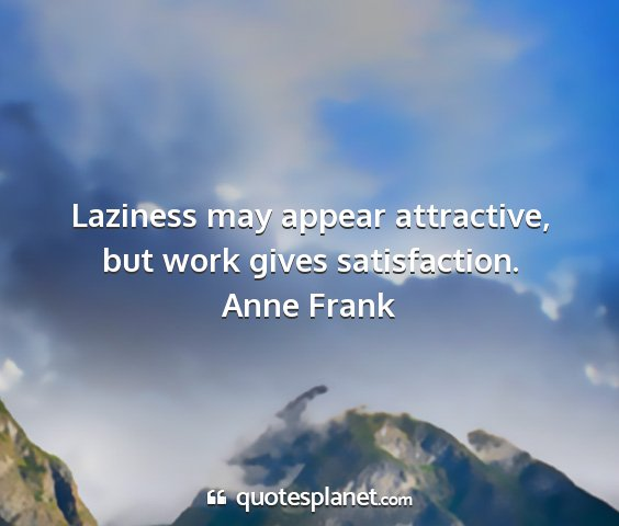 Anne frank - laziness may appear attractive, but work gives...