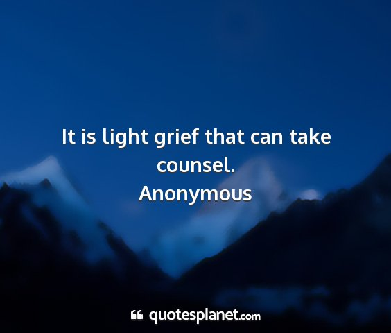 Anonymous - it is light grief that can take counsel....