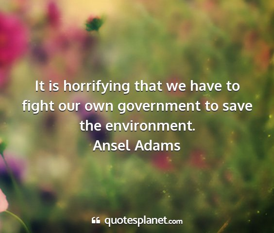 Ansel adams - it is horrifying that we have to fight our own...