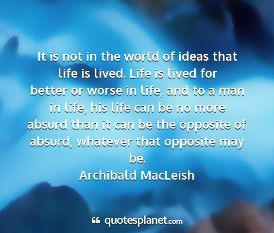 Archibald macleish - it is not in the world of ideas that life is...