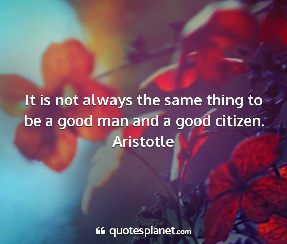 Aristotle - it is not always the same thing to be a good man...