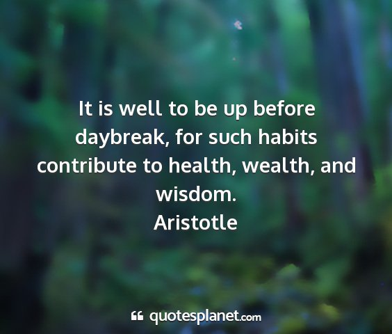 Aristotle - it is well to be up before daybreak, for such...