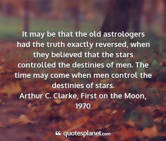 Arthur c. clarke, first on the moon, 1970 - it may be that the old astrologers had the truth...