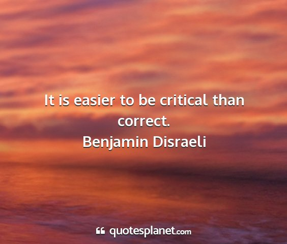 Benjamin disraeli - it is easier to be critical than correct....