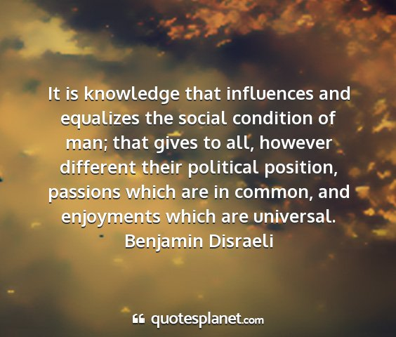 Benjamin disraeli - it is knowledge that influences and equalizes the...