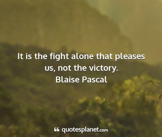 Blaise pascal - it is the fight alone that pleases us, not the...