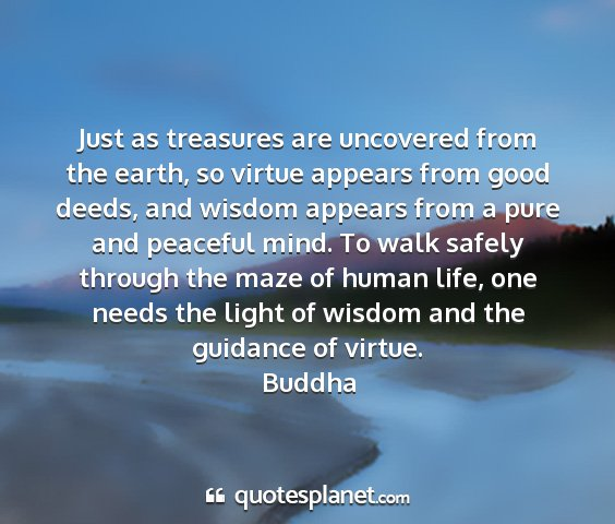 Buddha - just as treasures are uncovered from the earth,...