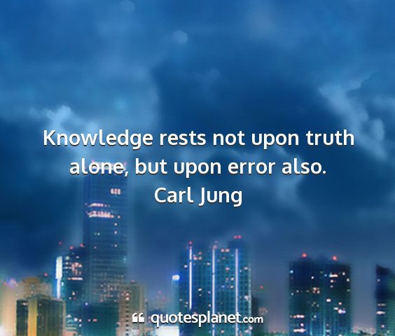 Carl jung - knowledge rests not upon truth alone, but upon...