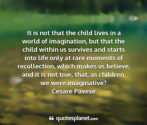 Cesare pavese - it is not that the child lives in a world of...
