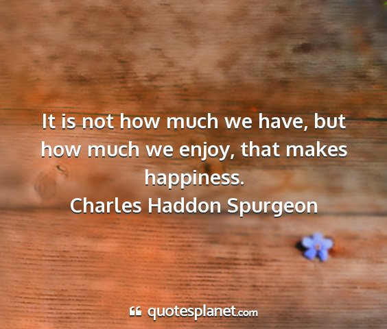 Charles haddon spurgeon - it is not how much we have, but how much we...