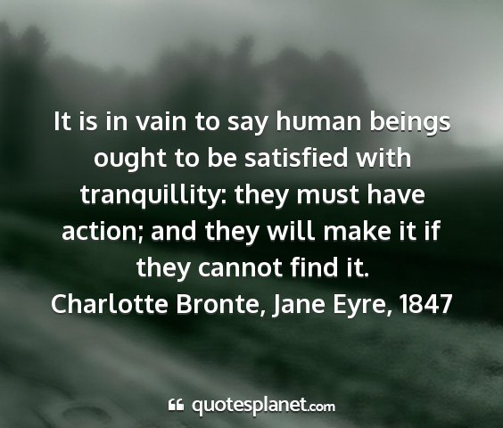Charlotte bronte, jane eyre, 1847 - it is in vain to say human beings ought to be...