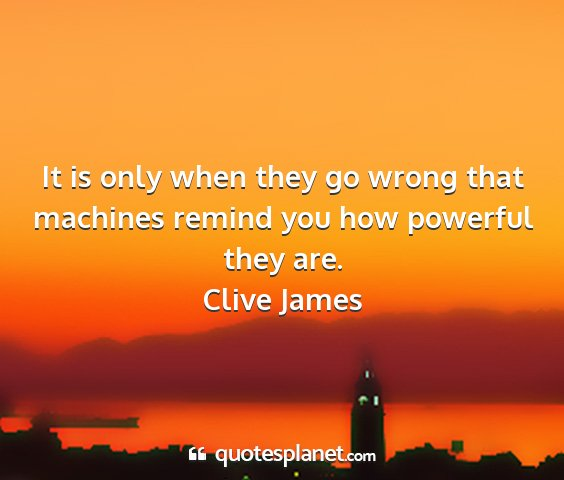Clive james - it is only when they go wrong that machines...