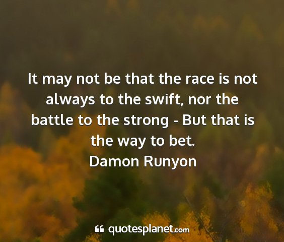 Damon runyon - it may not be that the race is not always to the...