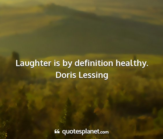 Doris lessing - laughter is by definition healthy....