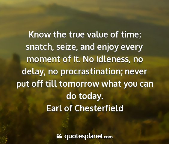 Earl of chesterfield - know the true value of time; snatch, seize, and...