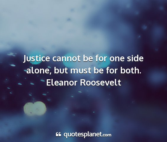Eleanor roosevelt - justice cannot be for one side alone, but must be...