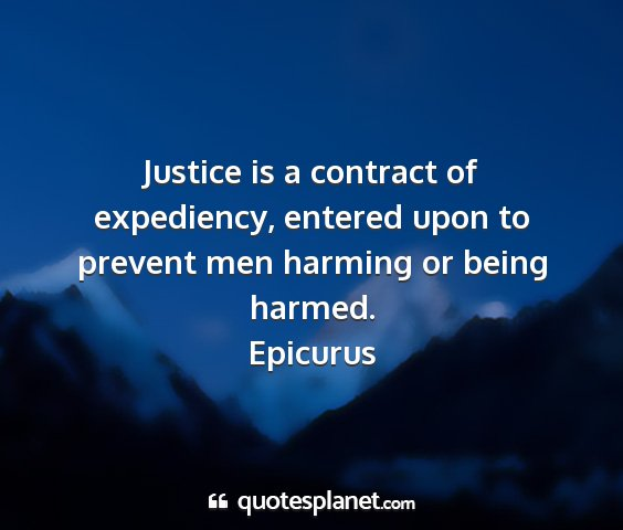 Epicurus - justice is a contract of expediency, entered upon...