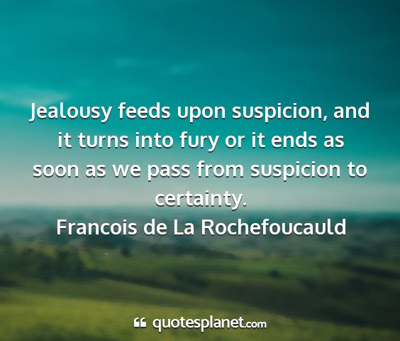 Francois de la rochefoucauld - jealousy feeds upon suspicion, and it turns into...