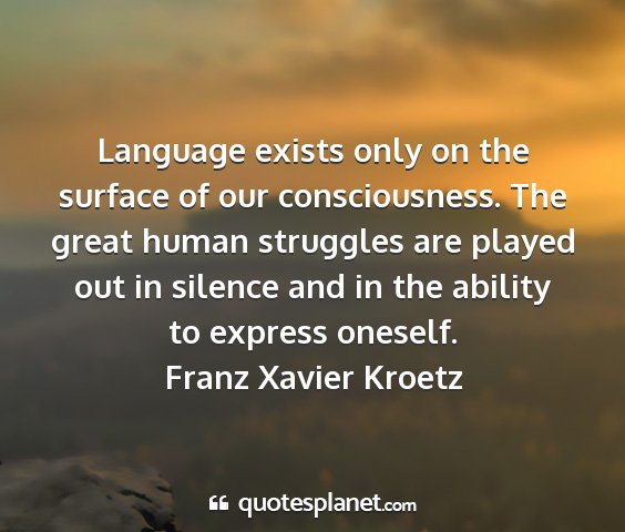 Franz xavier kroetz - language exists only on the surface of our...