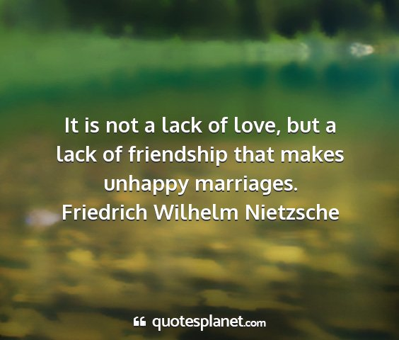 Friedrich wilhelm nietzsche - it is not a lack of love, but a lack of...