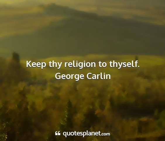 George carlin - keep thy religion to thyself....