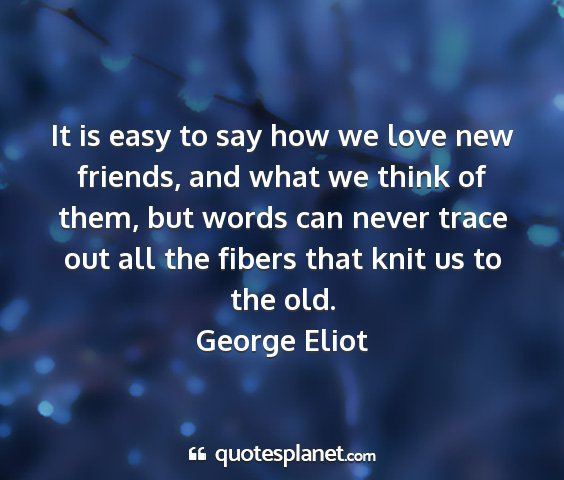 George eliot - it is easy to say how we love new friends, and...
