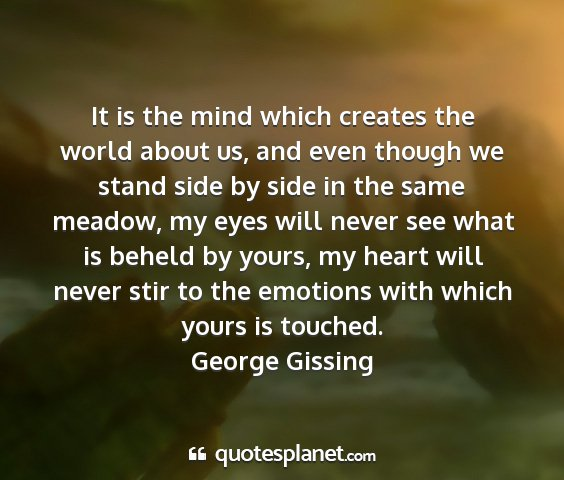 George gissing - it is the mind which creates the world about us,...