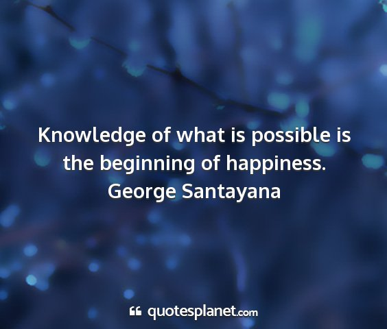 George santayana - knowledge of what is possible is the beginning of...