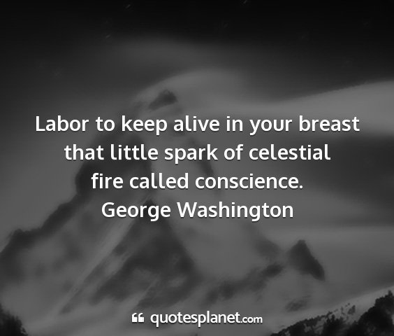 George washington - labor to keep alive in your breast that little...