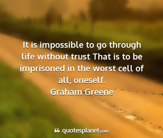 Graham greene - it is impossible to go through life without trust...