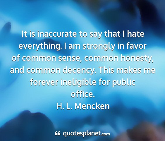 H. l. mencken - it is inaccurate to say that i hate everything. i...